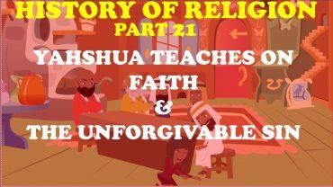 HISTORY OF RELIGION (Part 21): YAHSHUA TEACHES ON FAITH & THE UNFORGIVABLE SIN